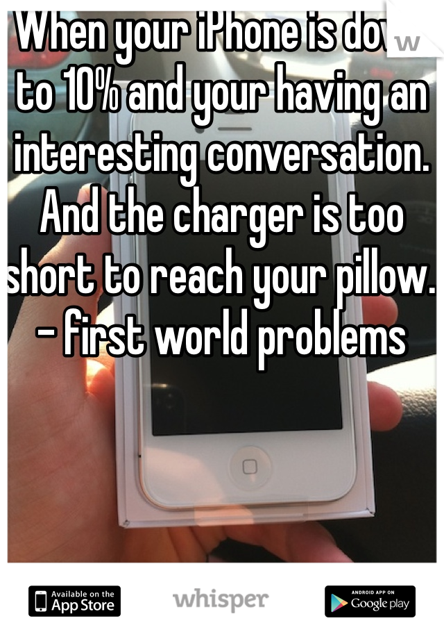 When your iPhone is down to 10% and your having an interesting conversation. And the charger is too short to reach your pillow. - first world problems