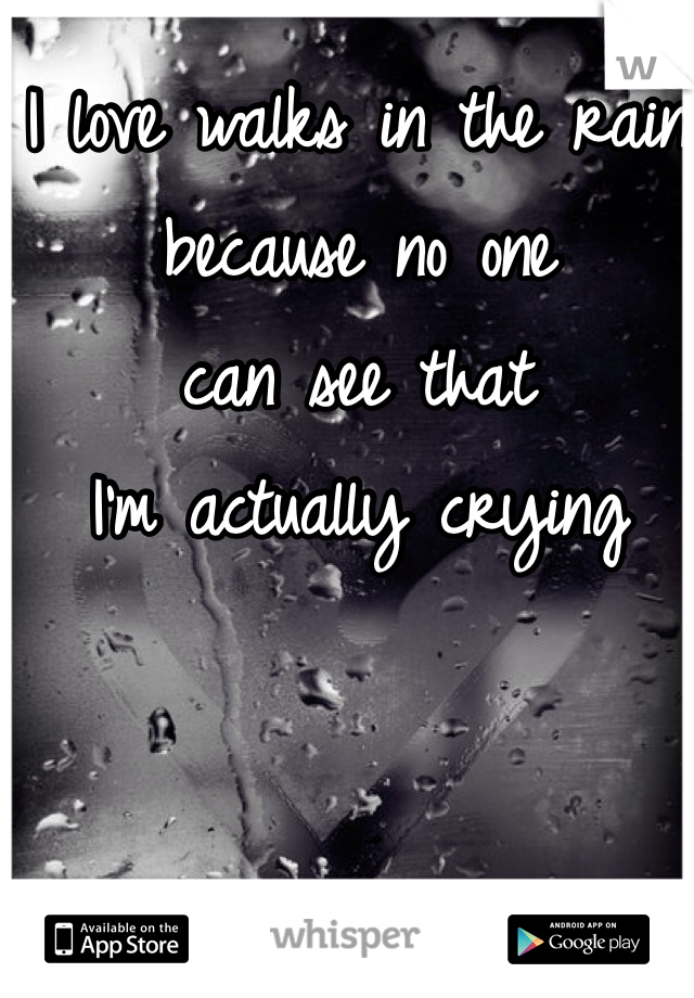 I love walks in the rain  because no one  can see that I'm actually crying