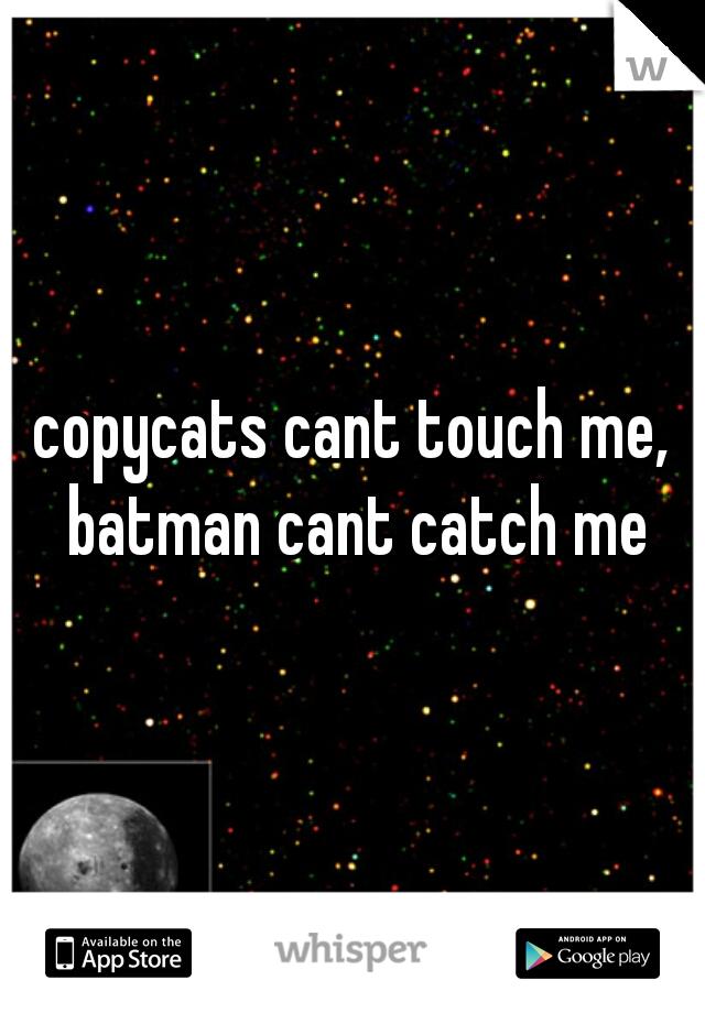 copycats cant touch me, batman cant catch me