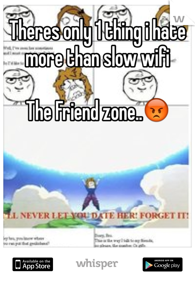 Theres only 1 thing i hate more than slow wifi  The Friend zone..😡