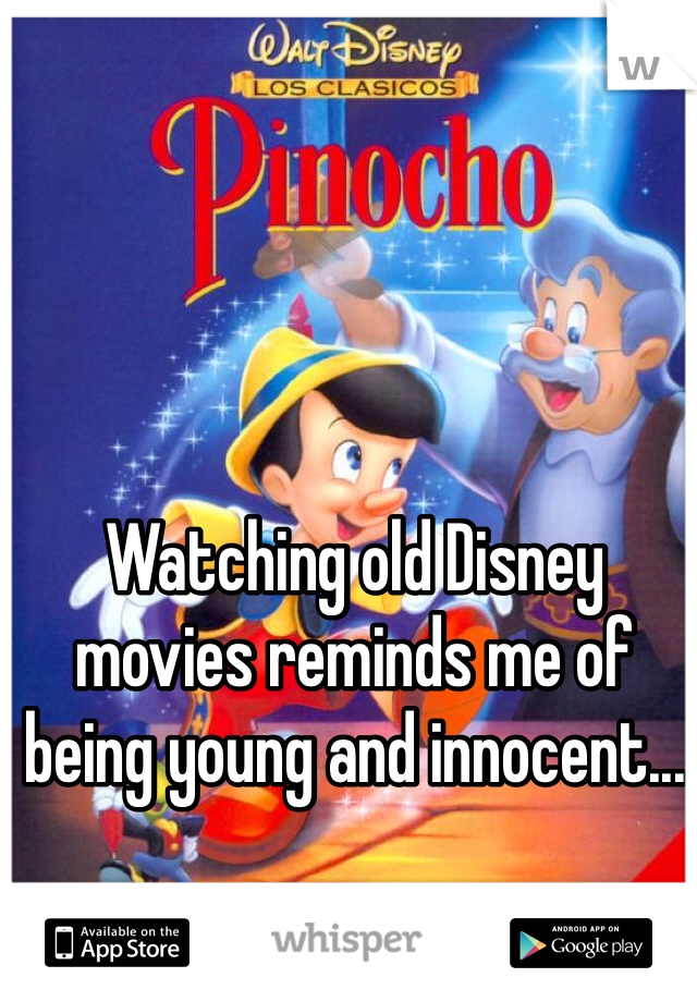 Watching old Disney movies reminds me of being young and innocent...