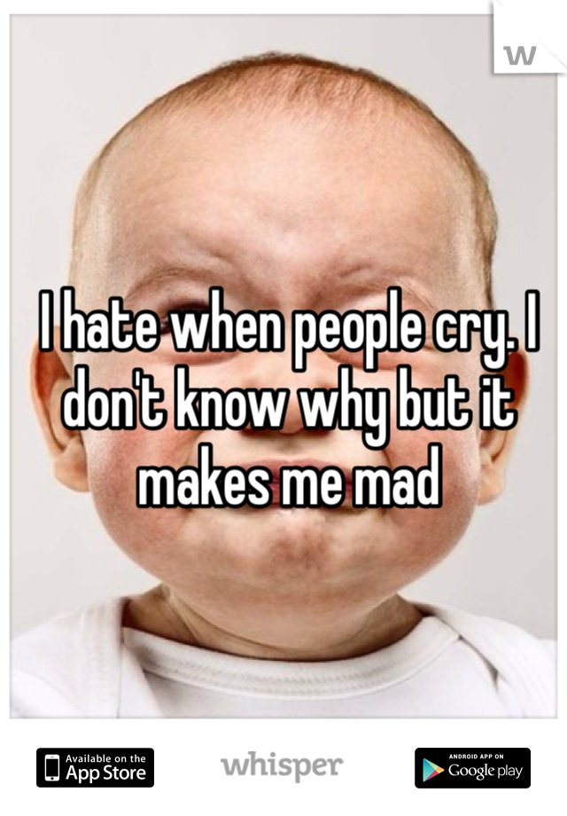 I hate when people cry. I don't know why but it makes me mad
