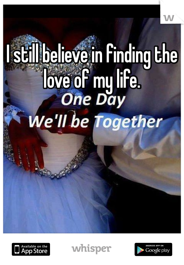 I still believe in finding the love of my life.