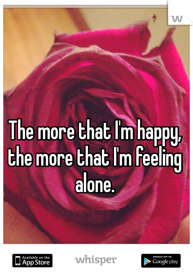 The more that I'm happy, the more that I'm feeling alone.