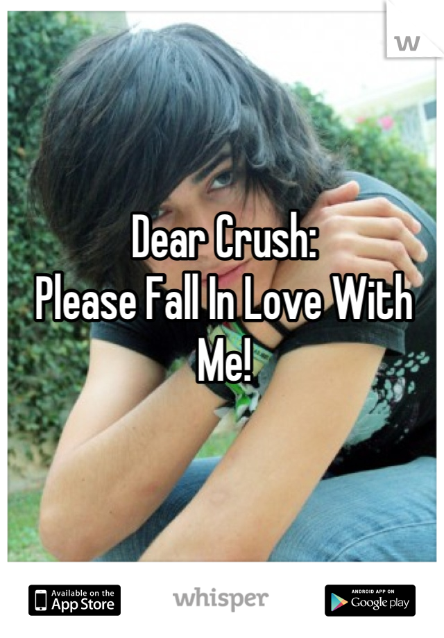 Dear Crush: Please Fall In Love With Me!