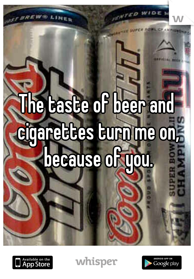 The taste of beer and cigarettes turn me on, because of you.