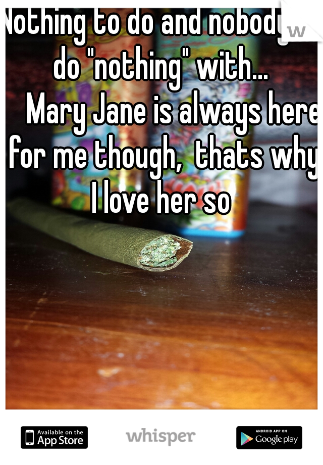 "Nothing to do and nobody to do ""nothing"" with...        Mary Jane is always here for me though,  thats why I love her so"