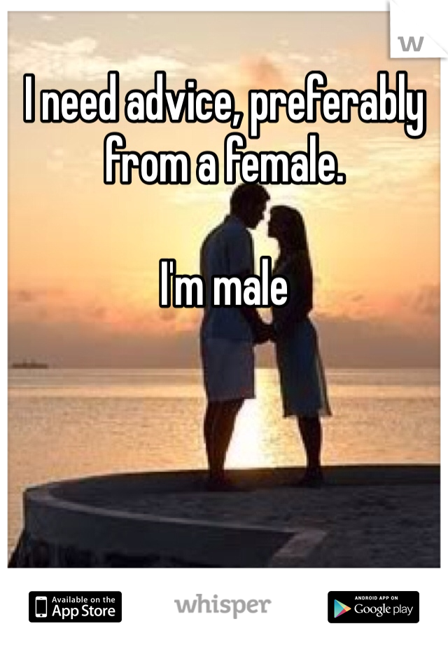 I need advice, preferably from a female.   I'm male