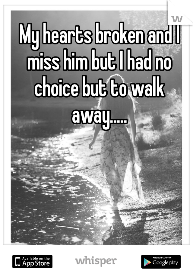 My hearts broken and I miss him but I had no choice but to walk away.....
