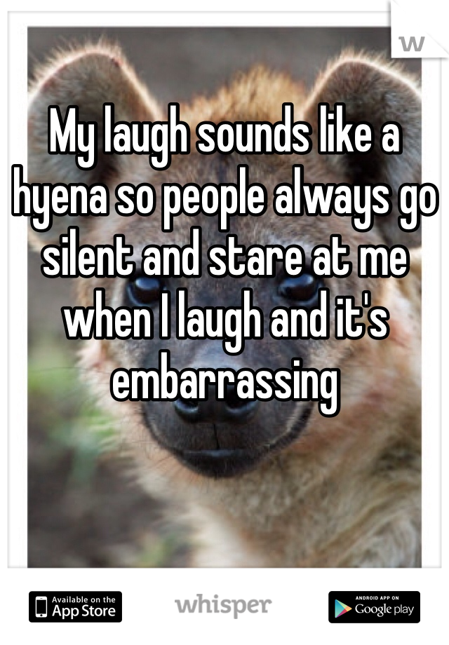 My laugh sounds like a hyena so people always go silent and stare at me when I laugh and it's embarrassing
