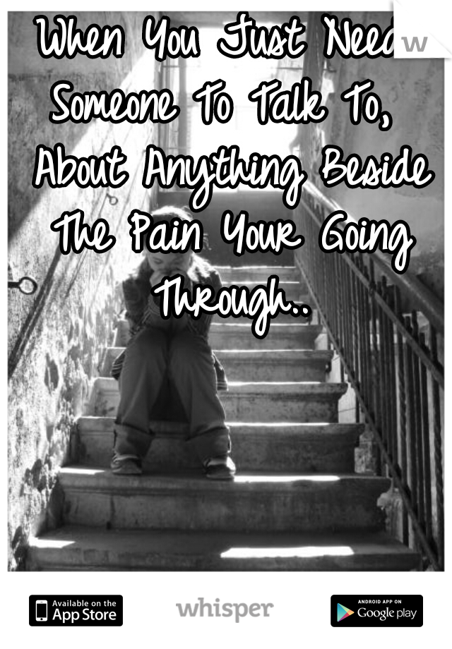 When You Just Need Someone To Talk To,  About Anything Beside The Pain Your Going Through..