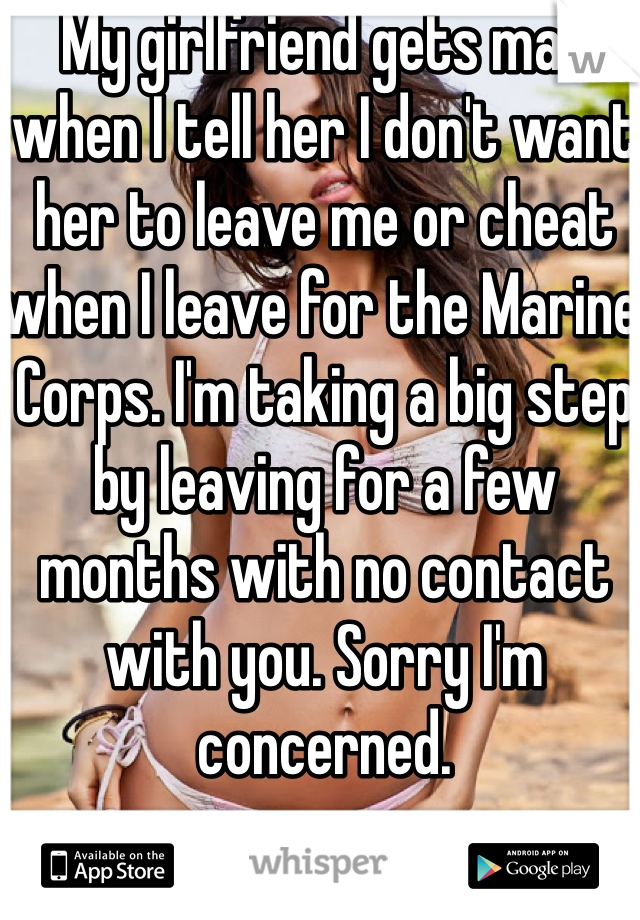 My girlfriend gets mad when I tell her I don't want her to leave me or cheat when I leave for the Marine Corps. I'm taking a big step by leaving for a few months with no contact with you. Sorry I'm concerned.