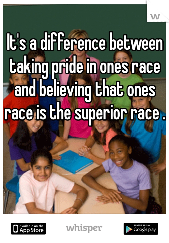 It's a difference between taking pride in ones race and believing that ones race is the superior race .