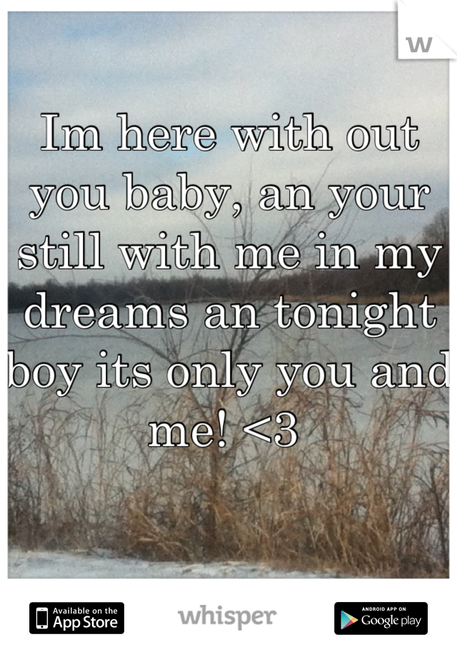 Im here with out you baby, an your still with me in my dreams an tonight boy its only you and me! <3