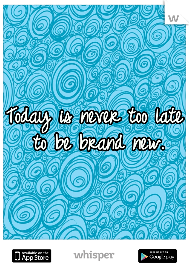 Today is never too late to be brand new.