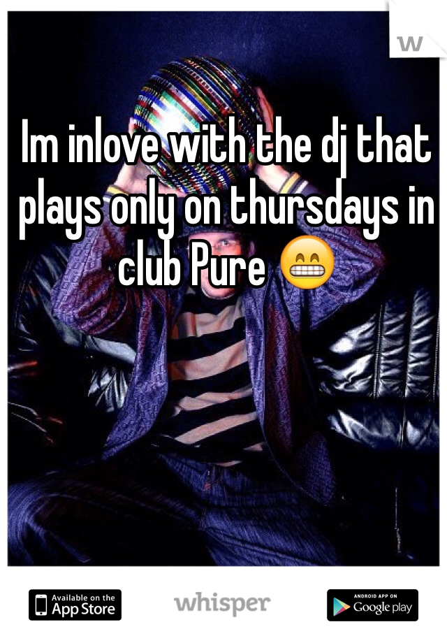 Im inlove with the dj that plays only on thursdays in club Pure 😁