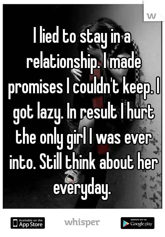 I lied to stay in a relationship. I made promises I couldn't keep. I got lazy. In result I hurt the only girl I was ever into. Still think about her everyday.