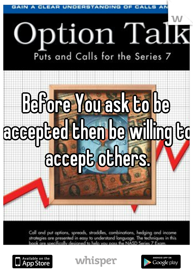Before You ask to be accepted then be willing to accept others.