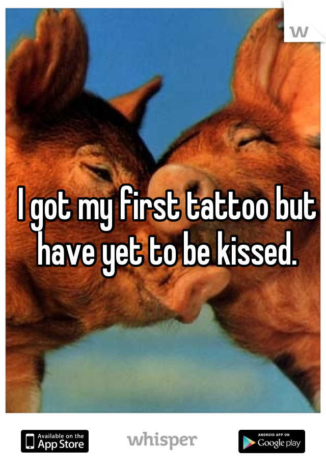 I got my first tattoo but have yet to be kissed.