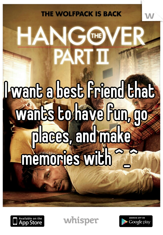 I want a best friend that wants to have fun, go places, and make memories with ^_^