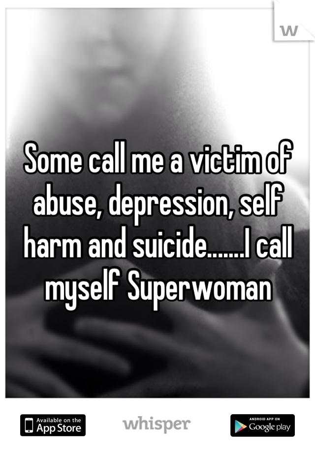 Some call me a victim of abuse, depression, self harm and suicide.......I call myself Superwoman