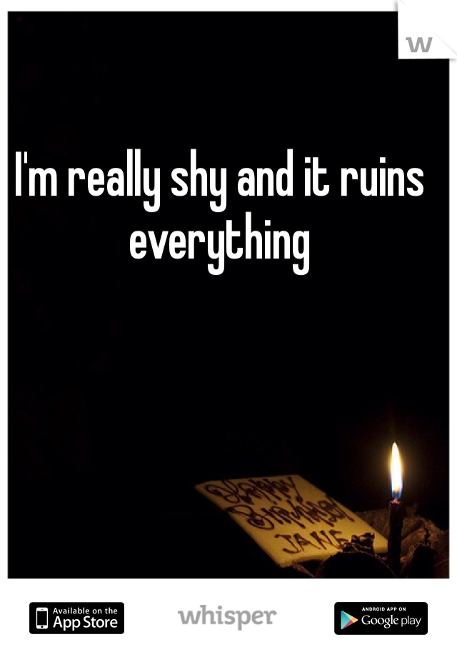 I'm really shy and it ruins everything