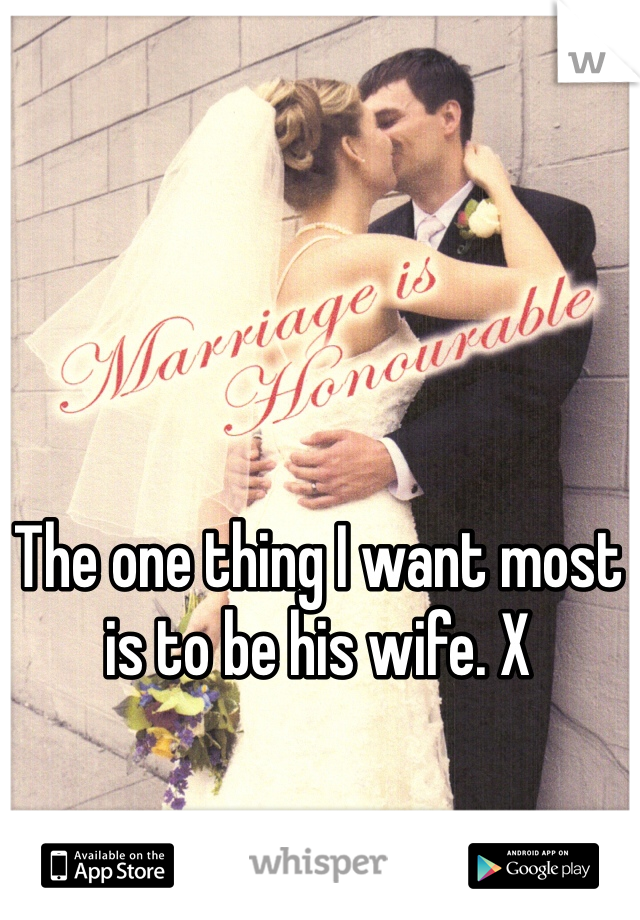 The one thing I want most is to be his wife. X