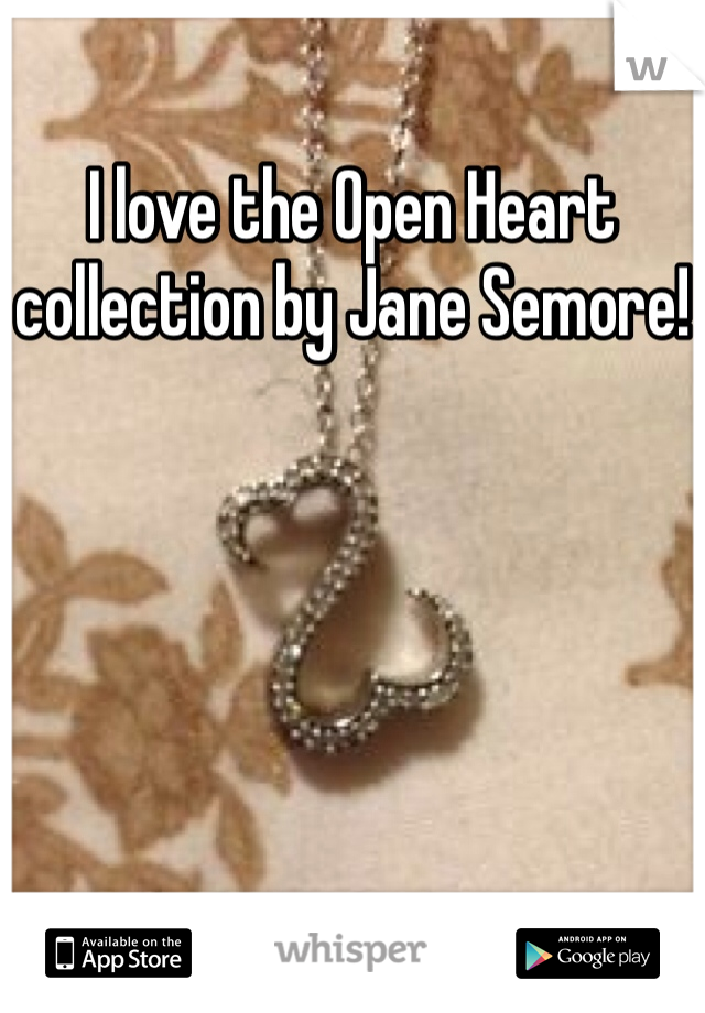 I love the Open Heart collection by Jane Semore!