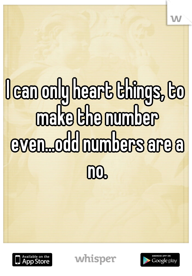 I can only heart things, to make the number even...odd numbers are a no.