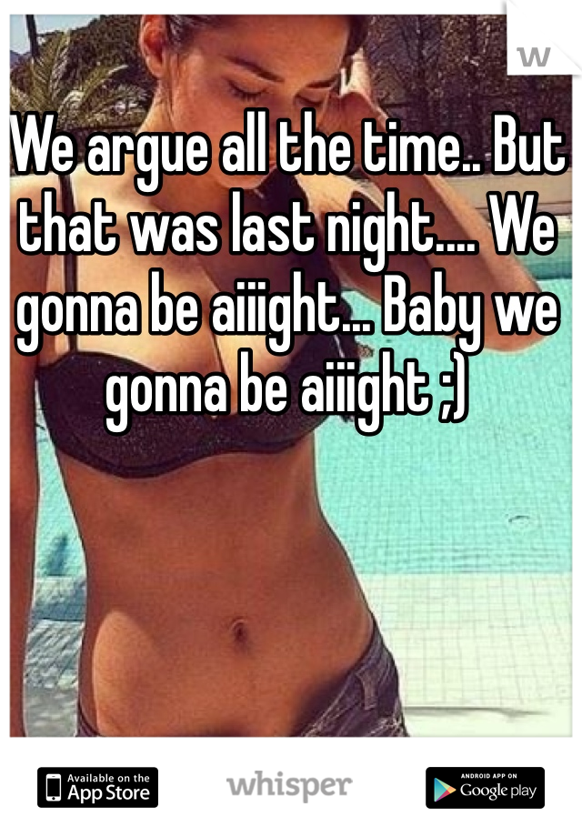 We argue all the time.. But that was last night.... We gonna be aiiight... Baby we gonna be aiiight ;)
