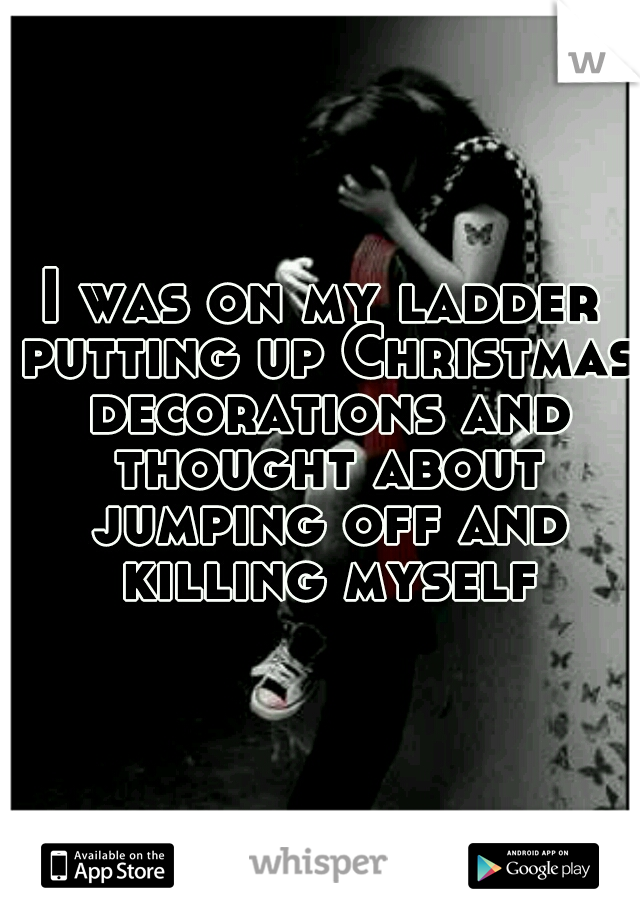 I was on my ladder putting up Christmas decorations and thought about jumping off and killing myself