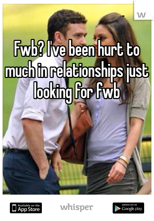 Fwb? I've been hurt to much in relationships just looking for fwb
