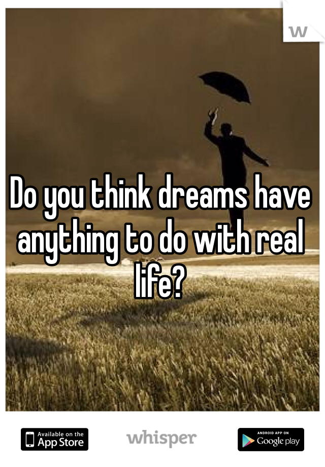 Do you think dreams have anything to do with real life?