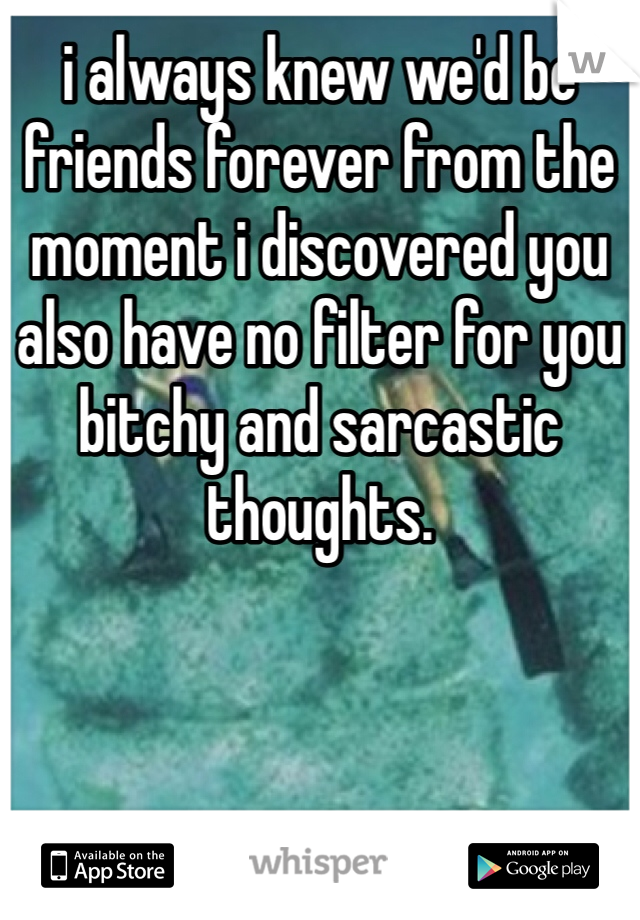 i always knew we'd be friends forever from the moment i discovered you also have no filter for you bitchy and sarcastic thoughts.