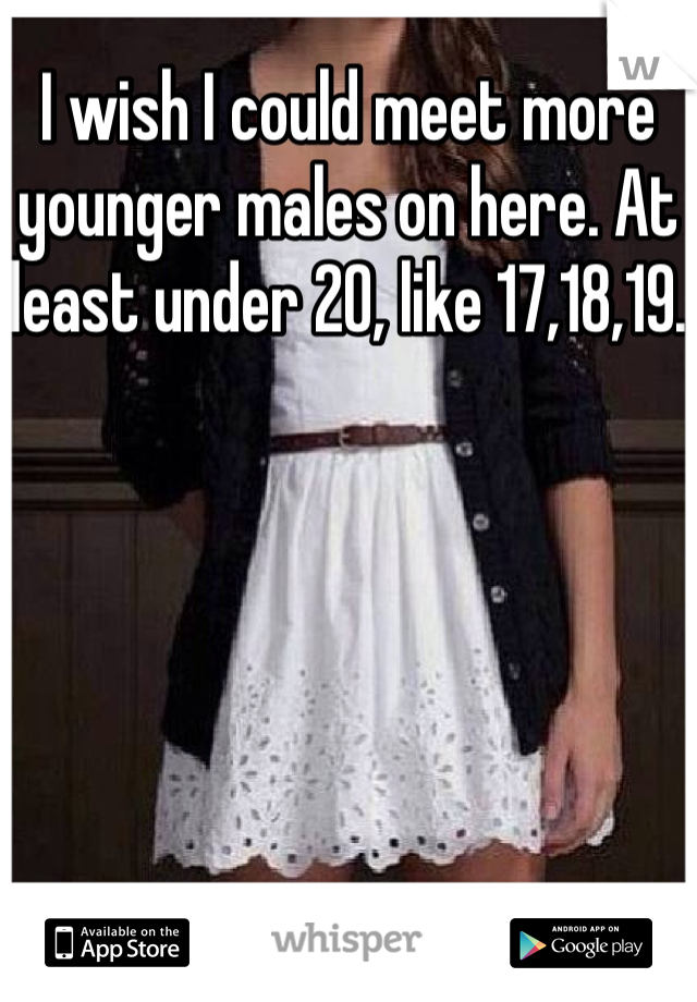 I wish I could meet more younger males on here. At least under 20, like 17,18,19.