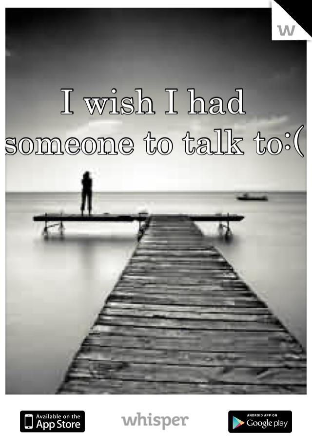I wish I had someone to talk to:(