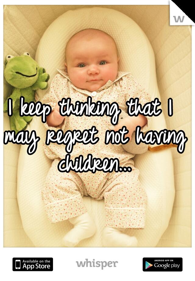 I keep thinking that I may regret not having children...