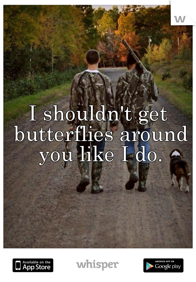 I shouldn't get butterflies around you like I do.