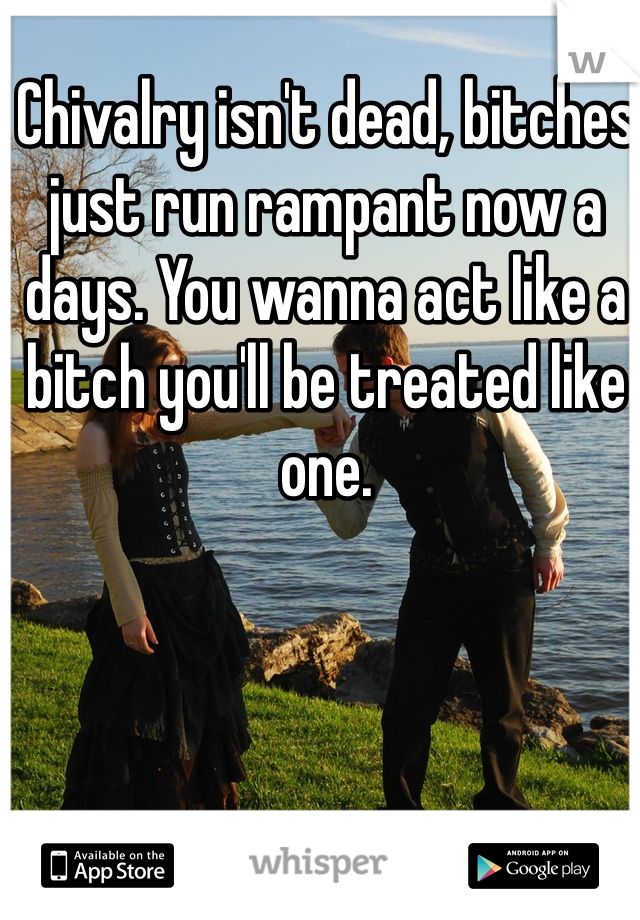 Chivalry isn't dead, bitches just run rampant now a days. You wanna act like a bitch you'll be treated like one.