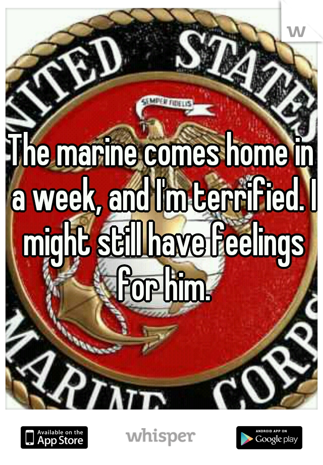 The marine comes home in a week, and I'm terrified. I might still have feelings for him.