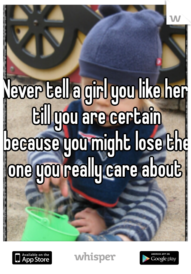 Never tell a girl you like her till you are certain because you might lose the one you really care about