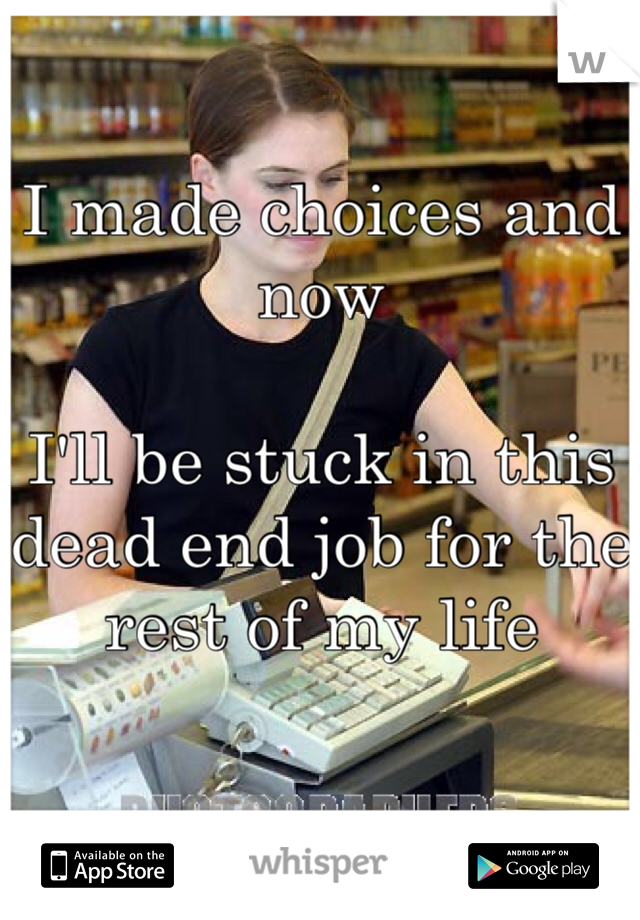 I made choices and now  I'll be stuck in this dead end job for the rest of my life