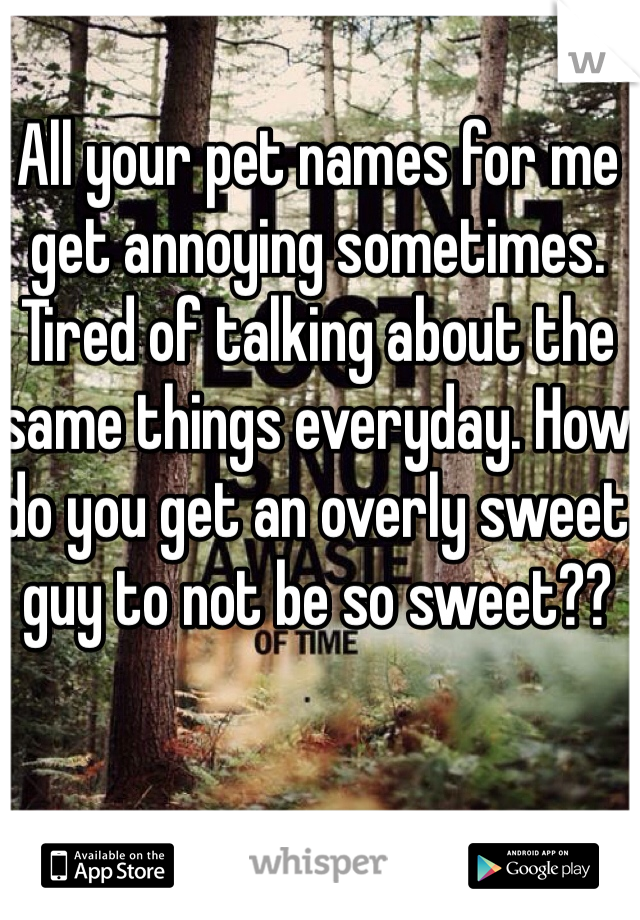 All your pet names for me get annoying sometimes. Tired of talking about the same things everyday. How do you get an overly sweet guy to not be so sweet??