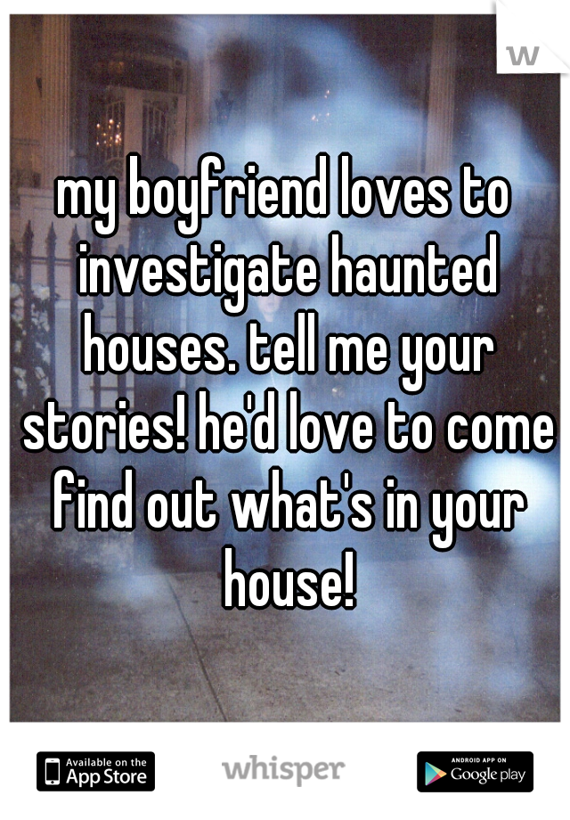 my boyfriend loves to investigate haunted houses. tell me your stories! he'd love to come find out what's in your house!