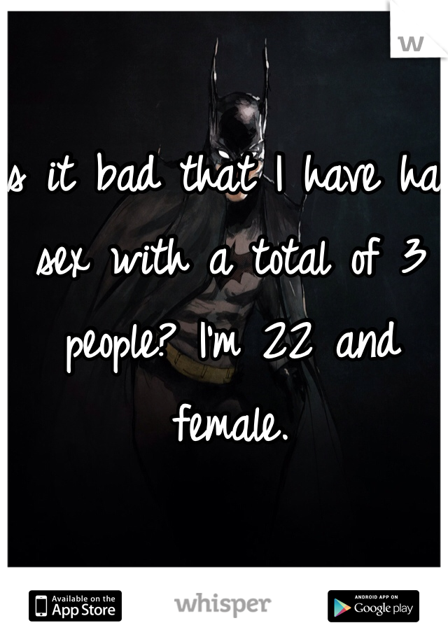 Is it bad that I have had sex with a total of 3 people? I'm 22 and female.