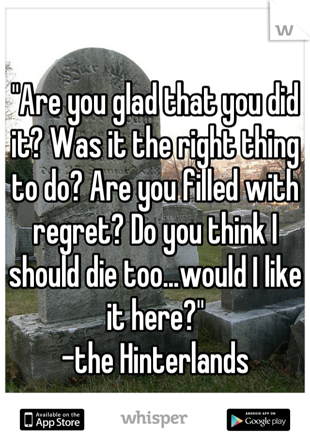 """""""Are you glad that you did it? Was it the right thing to do? Are you filled with regret? Do you think I should die too...would I like it here?"""" -the Hinterlands"""