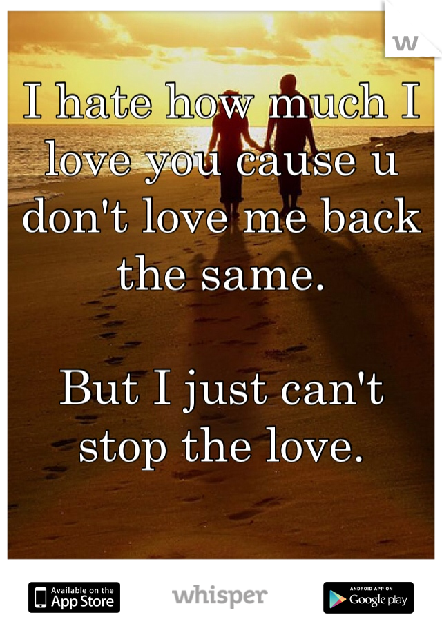 I hate how much I love you cause u don't love me back the same.   But I just can't stop the love.