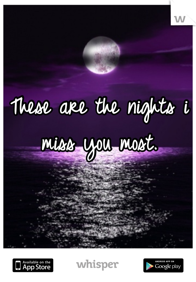 These are the nights i miss you most.