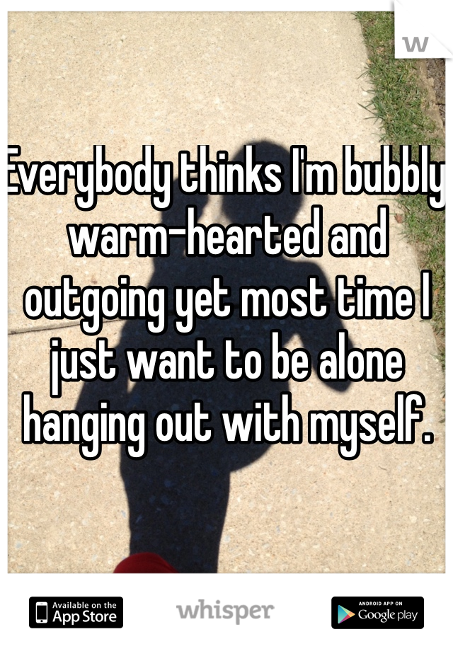 Everybody thinks I'm bubbly warm-hearted and outgoing yet most time I just want to be alone hanging out with myself.
