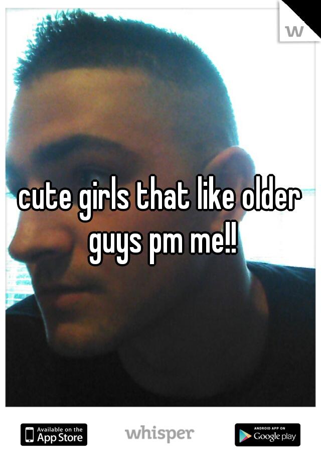 cute girls that like older guys pm me!!